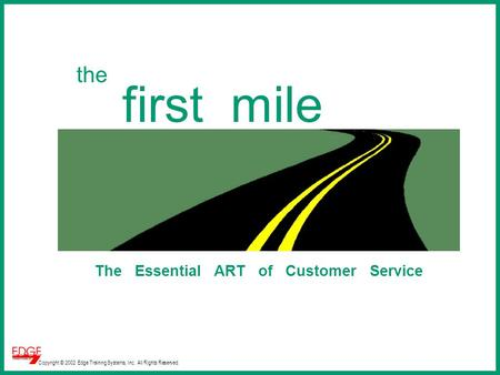 Copyright © 2002 Edge Training Systems, Inc. All Rights Reserved. the first mile The Essential ART of Customer Service.