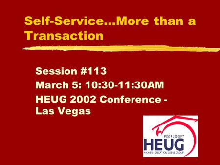 Self-Service…More than a Transaction Session #113 March 5: 10:30-11:30AM HEUG 2002 Conference - Las Vegas.