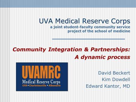 UVA Medical Reserve Corps a joint student-faculty community service project of the school of medicine Community Integration & Partnerships: A dynamic process.