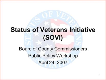 1 Status of Veterans Initiative (SOVI) Board of County Commissioners Public Policy Workshop April 24, 2007.