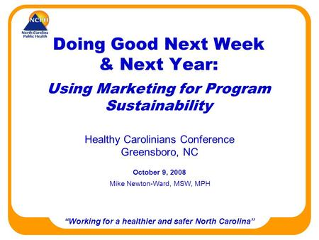 Working for a healthier and safer North Carolina Doing Good Next Week & Next Year: Using Marketing for Program Sustainability Healthy Carolinians Conference.