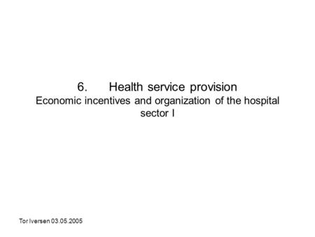 Tor Iversen 03.05.2005 6. Health service provision Economic incentives and organization of the hospital sector I.