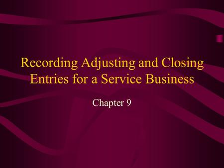 Recording Adjusting and Closing Entries for a Service Business Chapter 9.