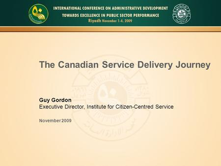 1 The Canadian Service Delivery Journey Guy Gordon Executive Director, Institute for Citizen-Centred Service November 2009.