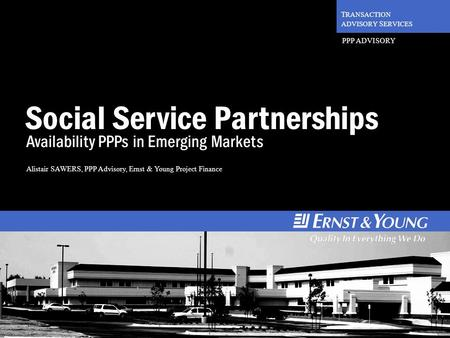 1 T RANSACTION ADVISORY S ERVICES PPP ADVISORY Social Service Partnerships Availability PPPs in Emerging Markets Alistair SAWERS, PPP Advisory, Ernst &