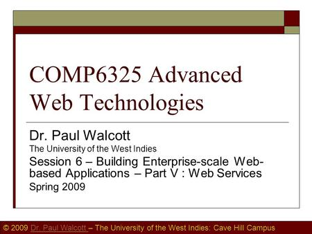 © 2009 Dr. Paul Walcott – The University of the West Indies: Cave Hill CampusDr. Paul Walcott COMP6325 Advanced Web Technologies Dr. Paul Walcott The University.