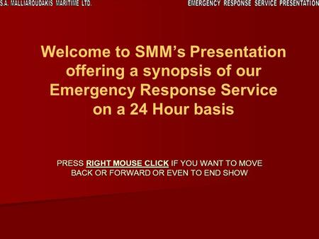Welcome to SMMs Presentation offering a synopsis of our Emergency Response Service on a 24 Hour basis PRESS RIGHT MOUSE CLICK IF YOU WANT TO MOVE BACK.