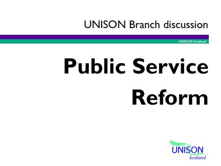 UNISON Scotland Public Service Reform UNISON Branch discussion.