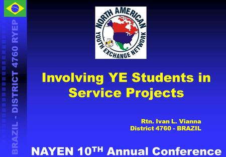 BRAZIL - DISTRICT 4760 RYEP Involving YE Students in Service Projects Rtn. Ivan L. Vianna District 4760 - BRAZIL NAYEN 10 TH Annual Conference.