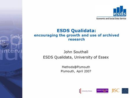 ESDS Qualidata: encouraging the growth and use of archived research John Southall ESDS Qualidata, University of Essex Plymouth, April.