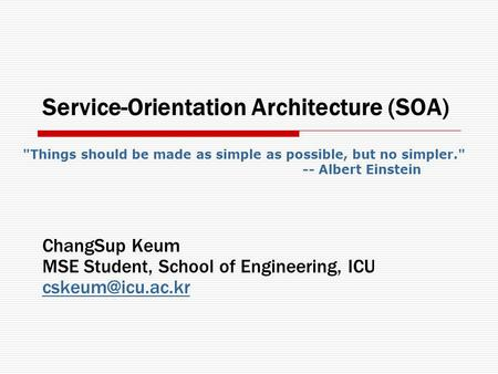 Service-Orientation Architecture (SOA) ChangSup Keum MSE Student, School of Engineering, ICU Things should be made as simple as possible,