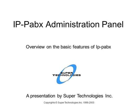 IP-Pabx Administration Panel A presentation by Super Technologies Inc. Copyrights © Super Technologies Inc. 1999-2005 Overview on the basic features of.