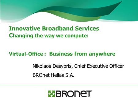 Innovative Broadband Services C hanging the way we compute: Virtual-Office : Business from anywhere Nikolaos Desypris, Chief Executive Officer BROnet Hellas.