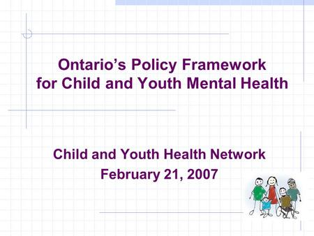 Ontarios Policy Framework for Child and Youth Mental Health Child and Youth Health Network February 21, 2007.