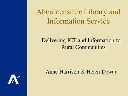 Aberdeenshire Library and Information Service Delivering ICT and Information to Rural Communities Anne Harrison & Helen Dewar.