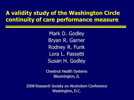 A validity study of the Washington Circle continuity of care performance measure Mark D. Godley Bryan R. Garner Rodney R. Funk Lora L. Passetti Susan H.