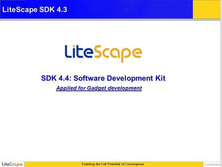 Enabling the Full Potential of Convergence Confidential SDK 4.4: Software Development Kit LiteScape SDK 4.3 Applied for Gadget development.