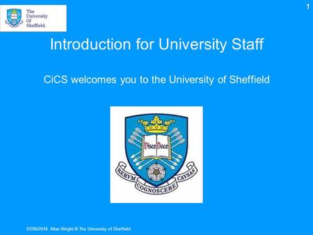 Introduction for University Staff CiCS welcomes you to the University of Sheffield 07/06/2014Allan Wright © The University of Sheffield 1.