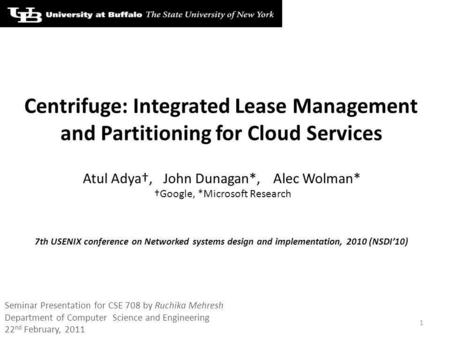 Centrifuge: Integrated Lease Management and Partitioning for Cloud Services Atul Adya,John Dunagan*,Alec Wolman* Google, *Microsoft Research 1 7th USENIX.