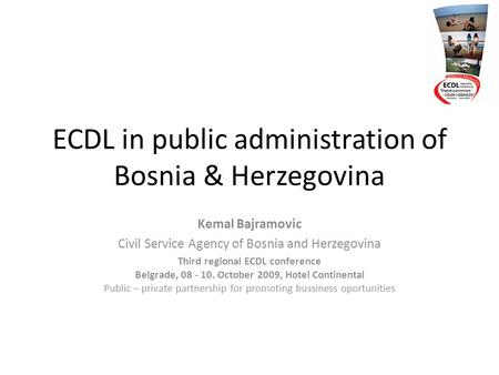 ECDL in public administration of Bosnia & Herzegovina Kemal Bajramovic Civil Service Agency of Bosnia and Herzegovina Third regional ECDL conference Belgrade,