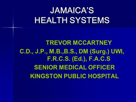 JAMAICAS HEALTH SYSTEMS JAMAICAS HEALTH SYSTEMS TREVOR MCCARTNEY C.D., J.P., M.B.,B.S., DM (Surg.) UWI, F.R.C.S. (Ed.), F.A.C.S SENIOR MEDICAL OFFICER.