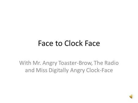 Face to Clock Face With Mr. Angry Toaster-Brow, The Radio and Miss Digitally Angry Clock-Face.