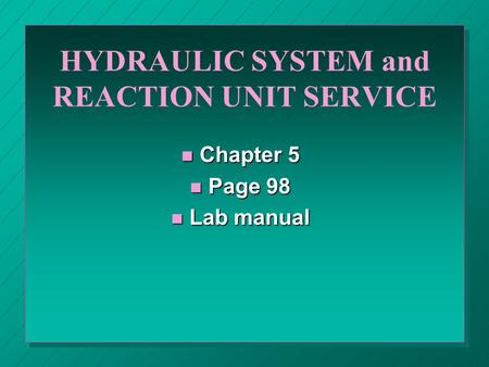 HYDRAULIC SYSTEM and REACTION UNIT SERVICE n Chapter 5 n Page 98 n Lab manual.