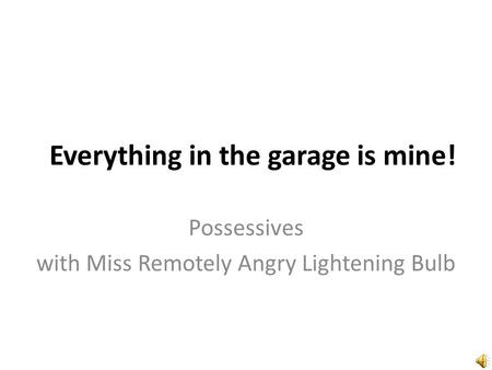 Everything in the garage is mine! Possessives with Miss Remotely Angry Lightening Bulb.