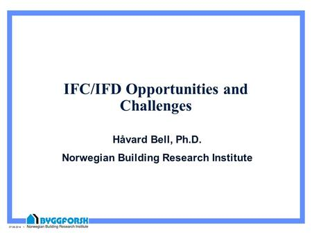 07.06.2014 1 IFC/IFD Opportunities and Challenges Håvard Bell, Ph.D. Norwegian Building Research Institute.