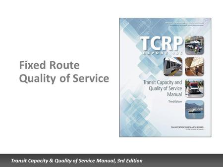 Transit Capacity & Quality of Service Manual, 3rd Edition Fixed Route Quality of Service.