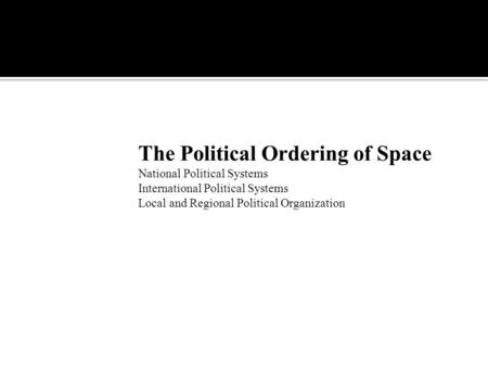 The Political Ordering of Space National Political Systems International Political Systems Local and Regional Political Organization.