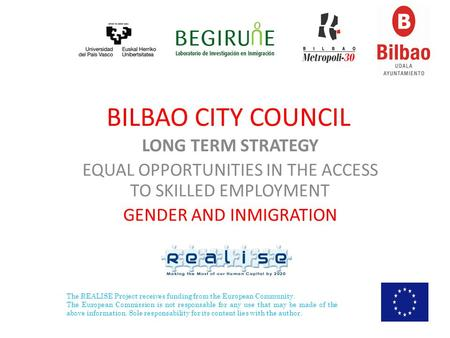 BILBAO CITY COUNCIL LONG TERM STRATEGY EQUAL OPPORTUNITIES IN THE ACCESS TO SKILLED EMPLOYMENT GENDER AND INMIGRATION The REALISE Project receives funding.