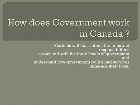 Students will learn about the roles and responsibilities associated with the three levels of government and understand how government policy and services.