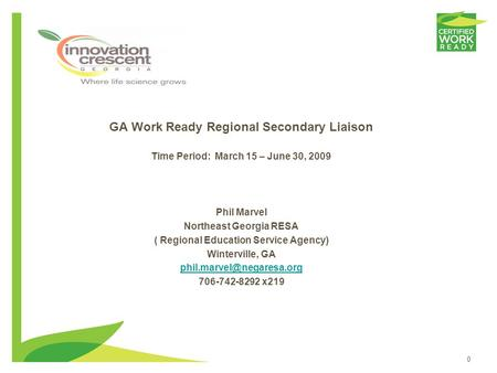 0 GA Work Ready Regional Secondary Liaison Time Period: March 15 – June 30, 2009 Phil Marvel Northeast Georgia RESA ( Regional Education Service Agency)