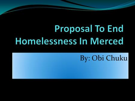 By: Obi Chuku. What is the problem? Homelessness throughout the county of Merced? What is homelessness? Why choose this problem to present a proposal.