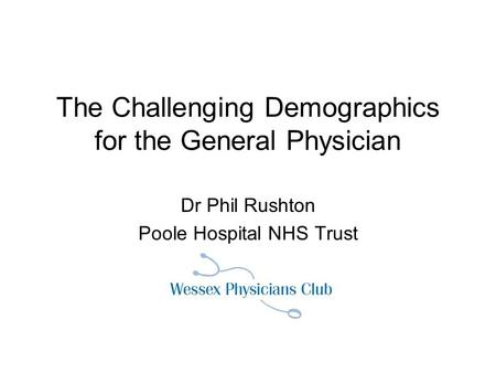 The Challenging Demographics for the General Physician Dr Phil Rushton Poole Hospital NHS Trust.