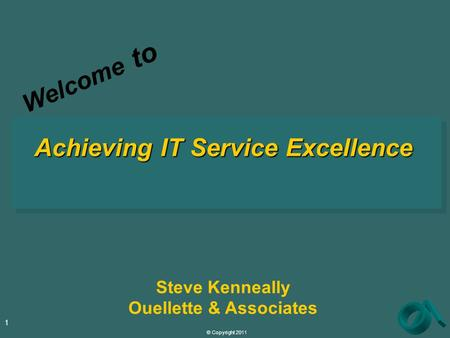 © Copyright 2011 1 Achieving IT Service Excellence Steve Kenneally Ouellette & Associates Welcome to.