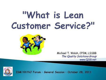 What is Lean Customer Service? Michael T. Walsh, CPIM, LSSBB The Quality Solutions Group www.QSG.net ISM NY/NJ Forum – General Session – October 28,