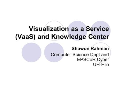 Visualization as a Service (VaaS) and Knowledge Center Shawon Rahman Computer Science Dept and EPSCoR Cyber UH-Hilo.