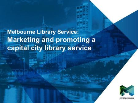 Click to edit Master title style Click to edit Master subtitle style Melbourne Library Service: Marketing and promoting a capital city library service.
