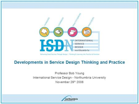 Professor Bob Young International Service Design - Northumbria University November 29 th 2006 Developments in Service Design Thinking and Practice.