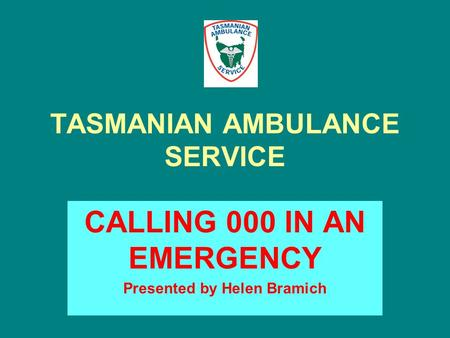 TASMANIAN AMBULANCE SERVICE CALLING 000 IN AN EMERGENCY Presented by Helen Bramich.