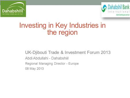 Investing in Key Industries in the region UK-Djibouti Trade & Investment Forum 2013 Abdi Abdullahi - Dahabshiil Regional Managing Director - Europe 08.