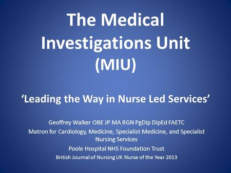 The Medical Investigations Unit (MIU) Leading the Way in Nurse Led Services Geoffrey Walker OBE JP MA RGN PgDip DipEd FAETC Matron for Cardiology, Medicine,