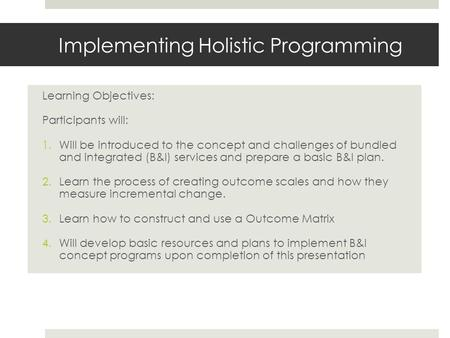 Implementing Holistic Programming Learning Objectives: Participants will: 1.Will be introduced to the concept and challenges of bundled and integrated.