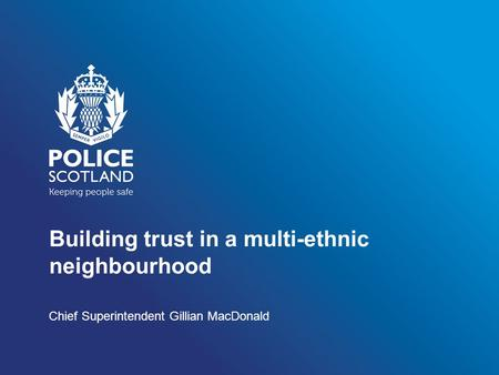 Building trust in a multi-ethnic neighbourhood Chief Superintendent Gillian MacDonald.