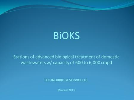 BiOKS Stations of advanced biological treatment of domestic wastewaters w/ capacity of 600 to 6,000 cmpd TECHNOBRIDGE SERVICE LLC Moscow 2013.