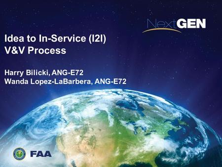 Idea to In-Service (I2I) V&V Process Harry Bilicki, ANG-E72 Wanda Lopez-LaBarbera, ANG-E72.