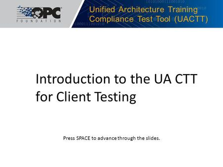 Unified Architecture Training Compliance Test Tool (UACTT) Introduction to the UA CTT for Client Testing Press SPACE to advance through the slides.
