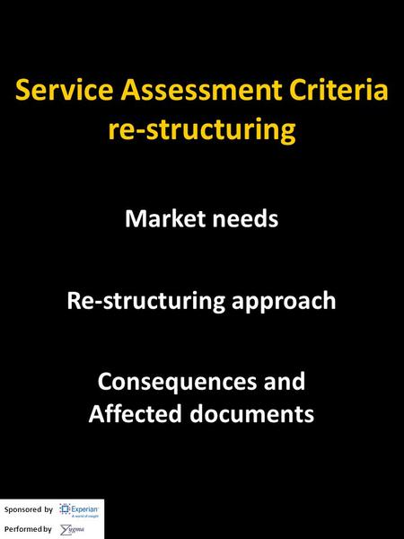 Service Assessment Criteria re-structuring Market needs Re-structuring approach Consequences and Affected documents Sponsored by Performed by.